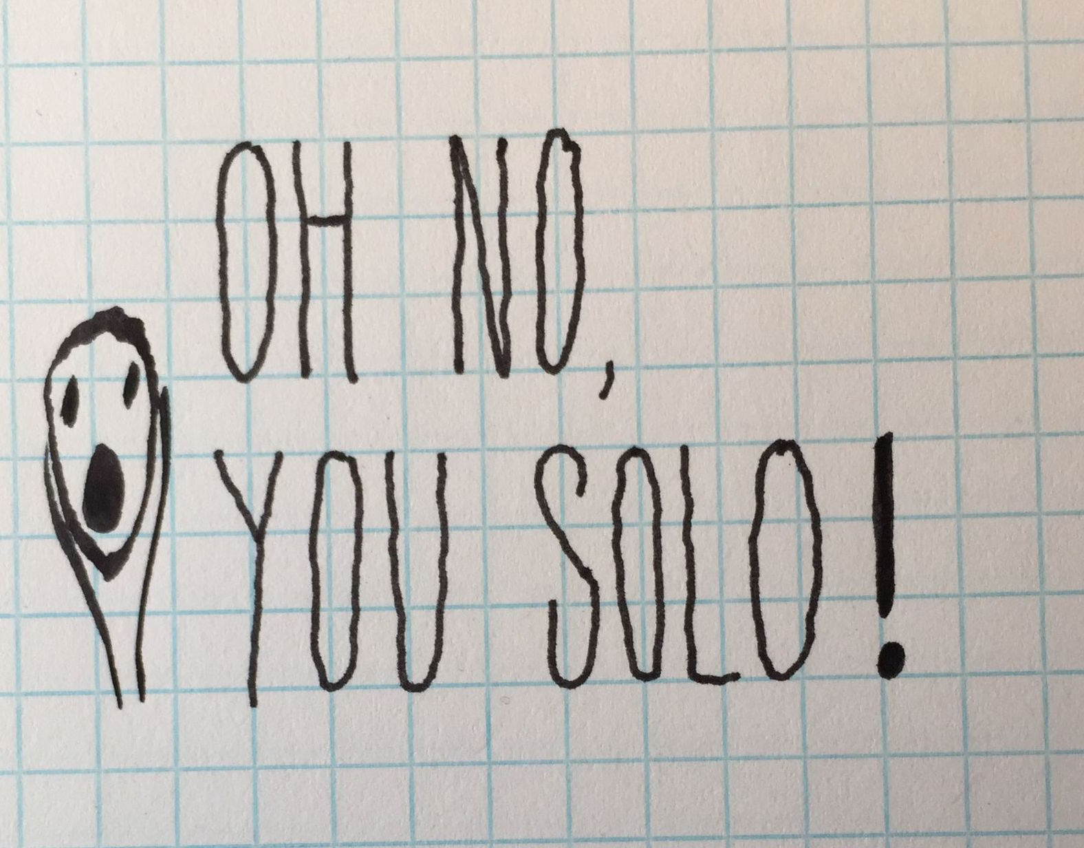 """Oh no, you solo!"""